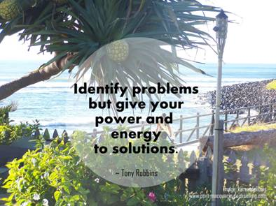 identify problems but give your power and energy to solutions